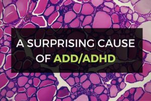 Surprising Cause of ADD/ADHD